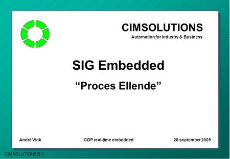 "CIMSOLUTIONS B.V. CIMSOLUTIONS Automation for Industry & Business SIG Embedded ""Proces Ellende"" André Vink CDP real-time embedded 28 september 2005."