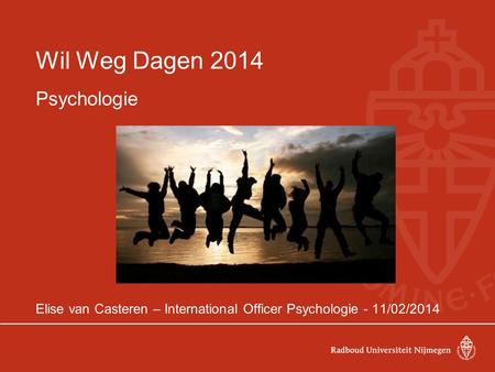 Wil Weg Dagen 2014 Psychologie Elise van Casteren – International Officer Psychologie - 11/02/2014.
