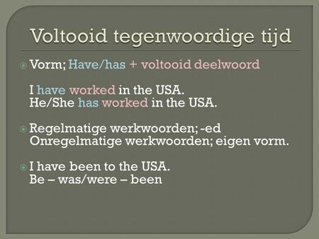  Vorm; Have/has + voltooid deelwoord I have worked in the USA. He/She has worked in the USA.  Regelmatige werkwoorden; -ed Onregelmatige werkwoorden;