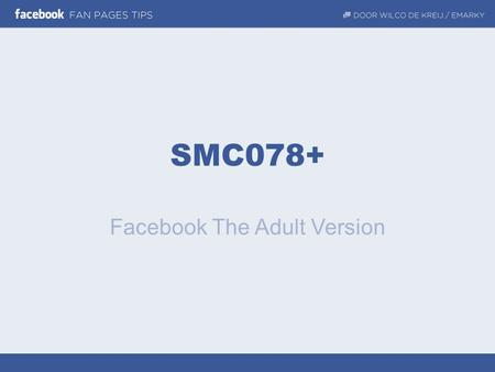 SMC078+ Facebook The Adult Version. Meer resultaat met Facebook Inspireren, motiveren, cases & praktische tips Met z'n allen!