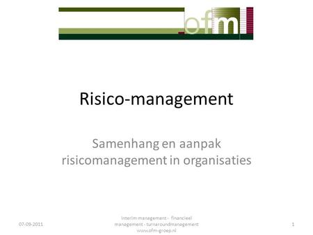 Risico-management Samenhang en aanpak risicomanagement in organisaties 07-09-2011 Interim management - financieel management - turnaroundmanagement www.ofm-groep.nl.