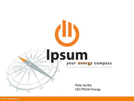 Your energy compass Know where you are. Know where you are heading! JANUARY 2012 Peter de Bie CEO IPSUM Energy INNOVATIE & INSPIRATIE.
