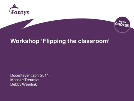 Workshop 'Flipping the classroom' Docentevent april 2014 Maaske Treurniet Debby Weerlink.