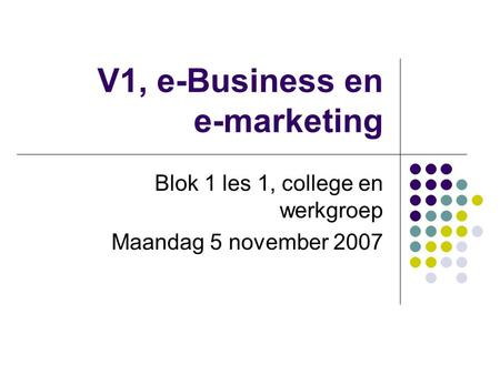 V1, e-Business en e-marketing Blok 1 les 1, college en werkgroep Maandag 5 november 2007.