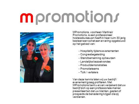 MPromotions, voorheen Martinair Promotions, is een professioneel hostessbureau en heeft in haar ruim 30 jarig bestaan een schat aan ervaring opgebouwd.