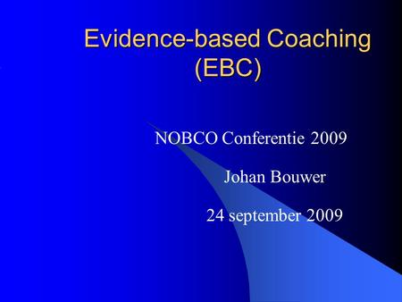 Evidence-based Coaching (EBC) NOBCO Conferentie 2009 Johan Bouwer 24 september 2009.