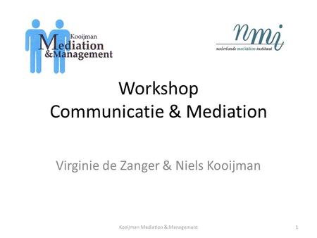 Workshop Communicatie & Mediation Virginie de Zanger & Niels Kooijman Kooijman Mediation & Management1.