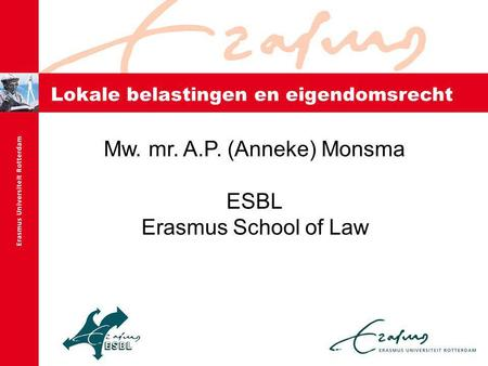 Lokale belastingen en eigendomsrecht Mw. mr. A.P. (Anneke) Monsma ESBL Erasmus School of Law.