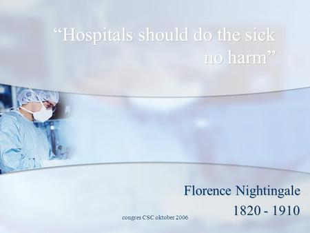 "Congres CSC oktober 2006 ""Hospitals should do the sick no harm"" Florence Nightingale 1820 - 1910."