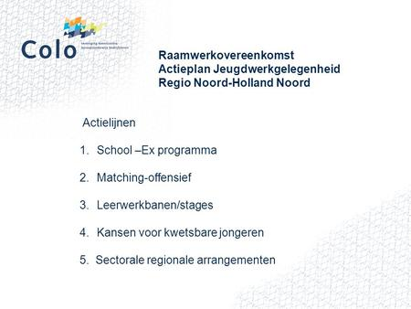 Raamwerkovereenkomst Actieplan Jeugdwerkgelegenheid Regio Noord-Holland Noord Actielijnen 1.School –Ex programma 2.Matching-offensief 3.Leerwerkbanen/stages.