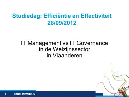 1 IT Management vs IT Governance in de Welzijnssector in Vlaanderen Studiedag: Efficiëntie en Effectiviteit 28/09/2012.
