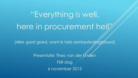 """Everything is well, here in procurement hell"" (Alles gaat goed, want ik heb aanbestedingsbloed) Presentatie Theo van der Linden FSR-dag 6 november 2013."
