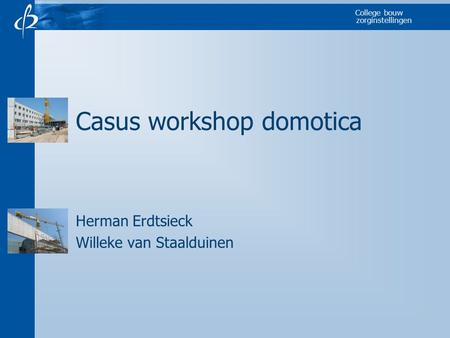 College bouw zorginstellingen Casus workshop domotica Herman Erdtsieck Willeke van Staalduinen.