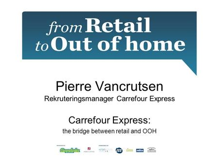 Pierre Vancrutsen Rekruteringsmanager Carrefour Express Carrefour Express: the bridge between retail and OOH.