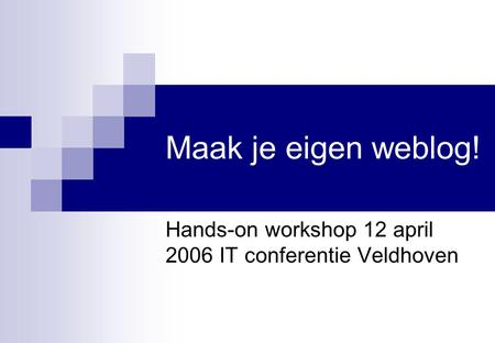 Maak je eigen weblog! Hands-on workshop 12 april 2006 IT conferentie Veldhoven.