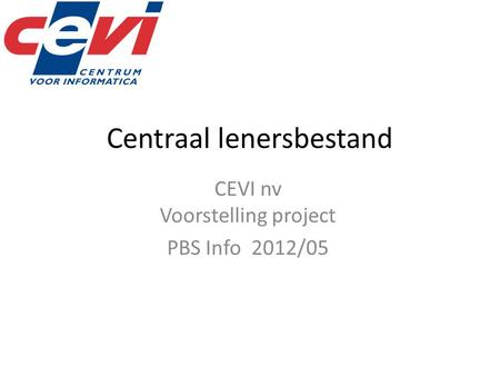 Centraal lenersbestand CEVI nv Voorstelling project PBS Info 2012/05.