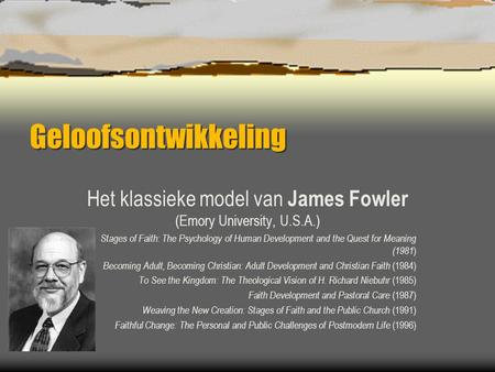 Geloofsontwikkeling Het klassieke model van James Fowler (Emory University, U.S.A.) Stages of Faith: The Psychology of Human Development and the Quest.