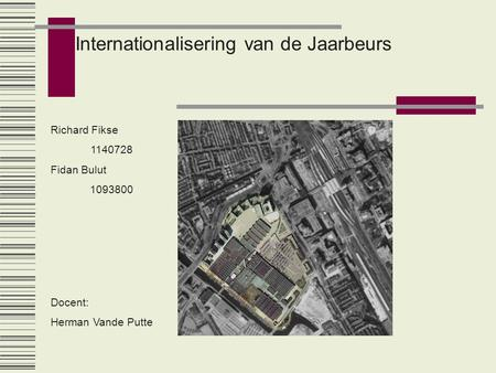 Internationalisering van de Jaarbeurs Richard Fikse 1140728 Fidan Bulut 1093800 Docent: Herman Vande Putte.