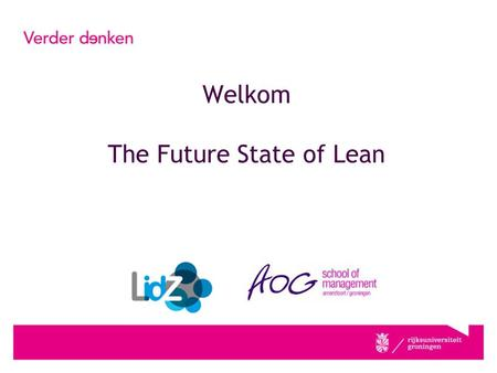 Welkom The Future State of Lean. drs. Eric Buffinga Introductie Future State of Lean Programmamaker. HRM, General Management, Public, Lean #LIDZ.