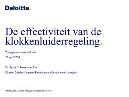 De effectiviteit van de klokkenluiderregeling. Transparency International 21 april 2009 Dr. Sylvie C. Bleker-van Eyk Director Deloitte Center of Excellence.