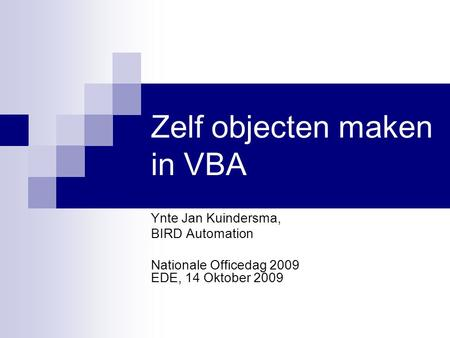 Zelf objecten maken in VBA Ynte Jan Kuindersma, BIRD Automation Nationale Officedag 2009 EDE, 14 Oktober 2009.