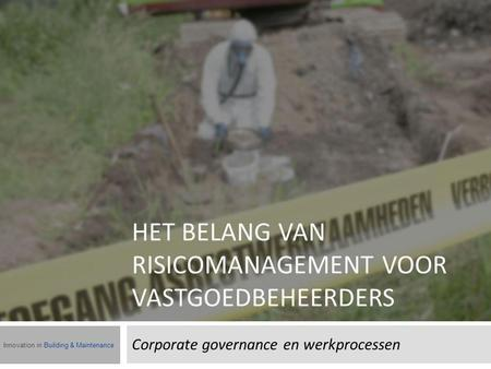 HET BELANG VAN RISICOMANAGEMENT VOOR VASTGOEDBEHEERDERS Corporate governance en werkprocessen Innovation in Building & Maintenance.