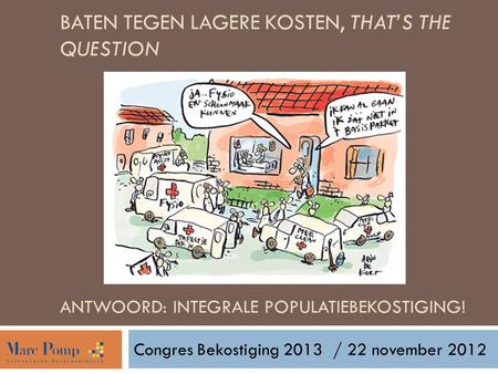 BATEN TEGEN LAGERE KOSTEN, THAT'S THE QUESTION ANTWOORD: INTEGRALE POPULATIEBEKOSTIGING! Congres Bekostiging 2013/ 22 november 2012.