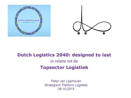 Dutch Logistics 2040: designed to last in relatie tot de Topsector Logistiek Peter van Laarhoven Strategisch Platform Logistiek 08-10-2013.
