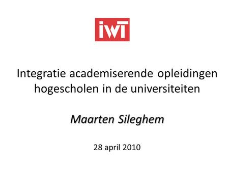 Integratie academiserende opleidingen hogescholen in de universiteiten Maarten Sileghem 28 april 2010.
