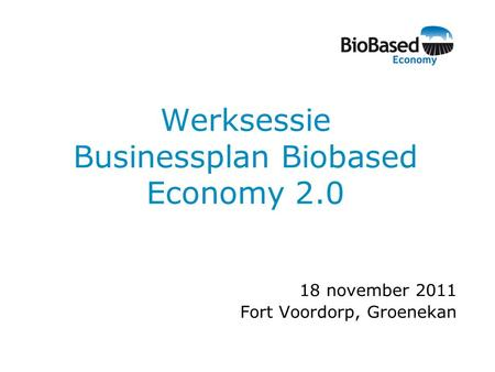 Werksessie Businessplan Biobased Economy 2.0 18 november 2011 Fort Voordorp, Groenekan.
