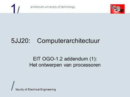 1/1/ / faculty of Electrical Engineering eindhoven university of technology 5JJ20:Computerarchitectuur EIT OGO-1.2 addendum (1): Het ontwerpen van processoren.