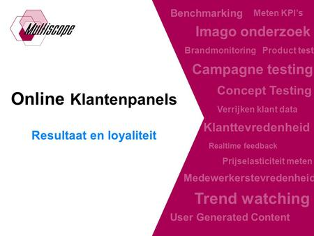 The online research facilitator Online Klantenpanels Resultaat en loyaliteit Realtime feedback Klanttevredenheid Medewerkerstevredenheid Trend watching.