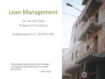 "Lean Management ""Most people spend more time and energy in going around problems than in trying to solve them"" – Henri Ford Jan van der Ploeg Ploegwerk."