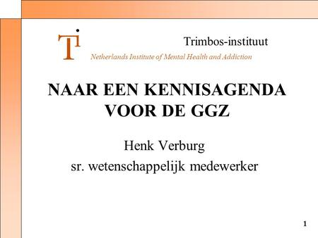 Trimbos-instituut Netherlands Institute of Mental Health and Addiction 1 NAAR EEN KENNISAGENDA VOOR DE GGZ Henk Verburg sr. wetenschappelijk medewerker.
