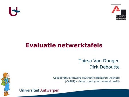Evaluatie netwerktafels Thirsa Van Dongen Dirk Deboutte Collaborative Antwerp Psychiatric Research Institute (CAPRI) – department youth mental health.
