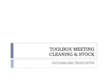 TOOLBOX MEETING CLEANING & STOCK GEVAARLIJKE PRODUKTEN.