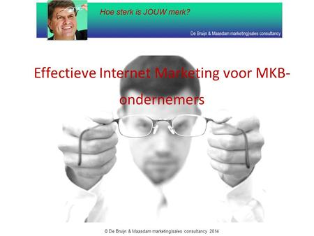 Effectieve Internet Marketing voor MKB- ondernemers © De Bruijn & Maasdam marketing|sales consultancy 2014.