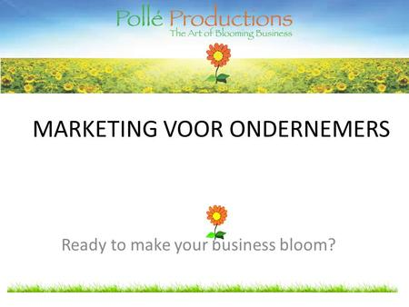 MARKETING VOOR ONDERNEMERS Ready to make your business bloom?