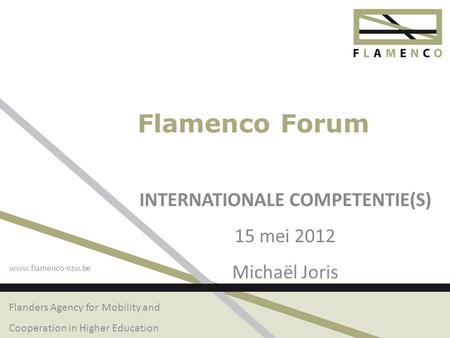 Flanders Agency for Mobility and Cooperation in Higher Education www.flamenco-vzw.be Flamenco Forum INTERNATIONALE COMPETENTIE(S) 15 mei 2012 Michaël Joris.