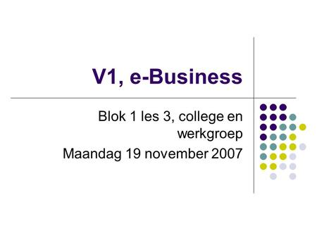 V1, e-Business Blok 1 les 3, college en werkgroep Maandag 19 november 2007.