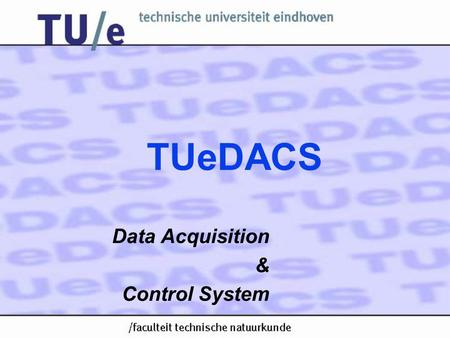 TUeDACS Data Acquisition & Control System. Data Acquisition & Control System TUeDACS/1 TUeDACS/6 TUeDACS/3