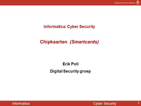 Informatica Cyber Security 1 Informatica: Cyber Security Chipkaarten (Smartcards) Erik Poll Digital Security groep.