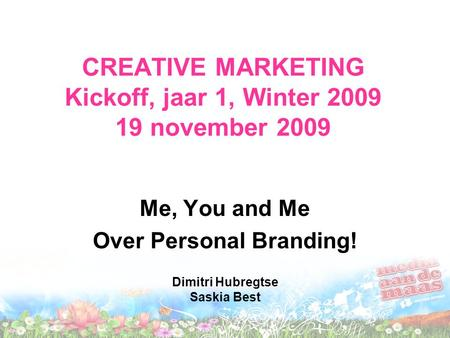 CREATIVE MARKETING Kickoff, jaar 1, Winter 2009 19 november 2009 Me, You and Me Over Personal Branding! Dimitri Hubregtse Saskia Best.