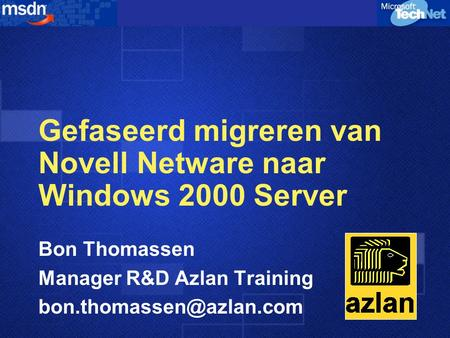 Gefaseerd migreren van Novell Netware naar Windows 2000 Server Bon Thomassen Manager R&D Azlan Training