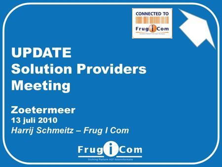 UPDATE Solution Providers Meeting Zoetermeer 13 juli 2010 Harrij Schmeitz – Frug I Com.