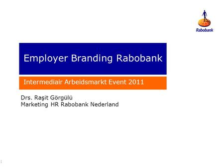 Employer Branding Rabobank Intermediair Arbeidsmarkt Event 2011 1 Drs. Raşit Görgülü Marketing HR Rabobank Nederland.
