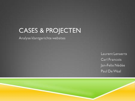 CASES & PROJECTEN Analyse klantgerichte websites Laurent Lenaerts Carl Francois Jan-Felix Nédée Paul De Waal.