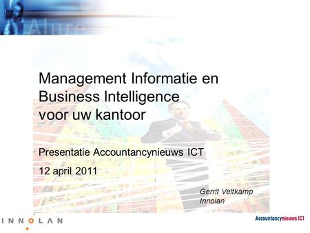 Management Informatie en Business Intelligence voor uw kantoor Presentatie Accountancynieuws ICT 12 april 2011 Gerrit Veltkamp Innolan.