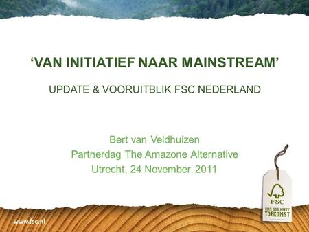 'VAN INITIATIEF NAAR MAINSTREAM' UPDATE & VOORUITBLIK FSC NEDERLAND Bert van Veldhuizen Partnerdag The Amazone Alternative Utrecht, 24 November 2011.
