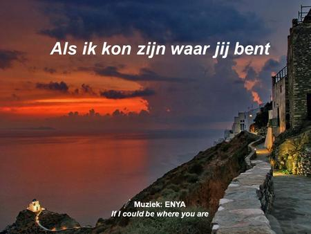 Als ik kon zijn waar jij bent Muziek: ENYA If I could be where you are.